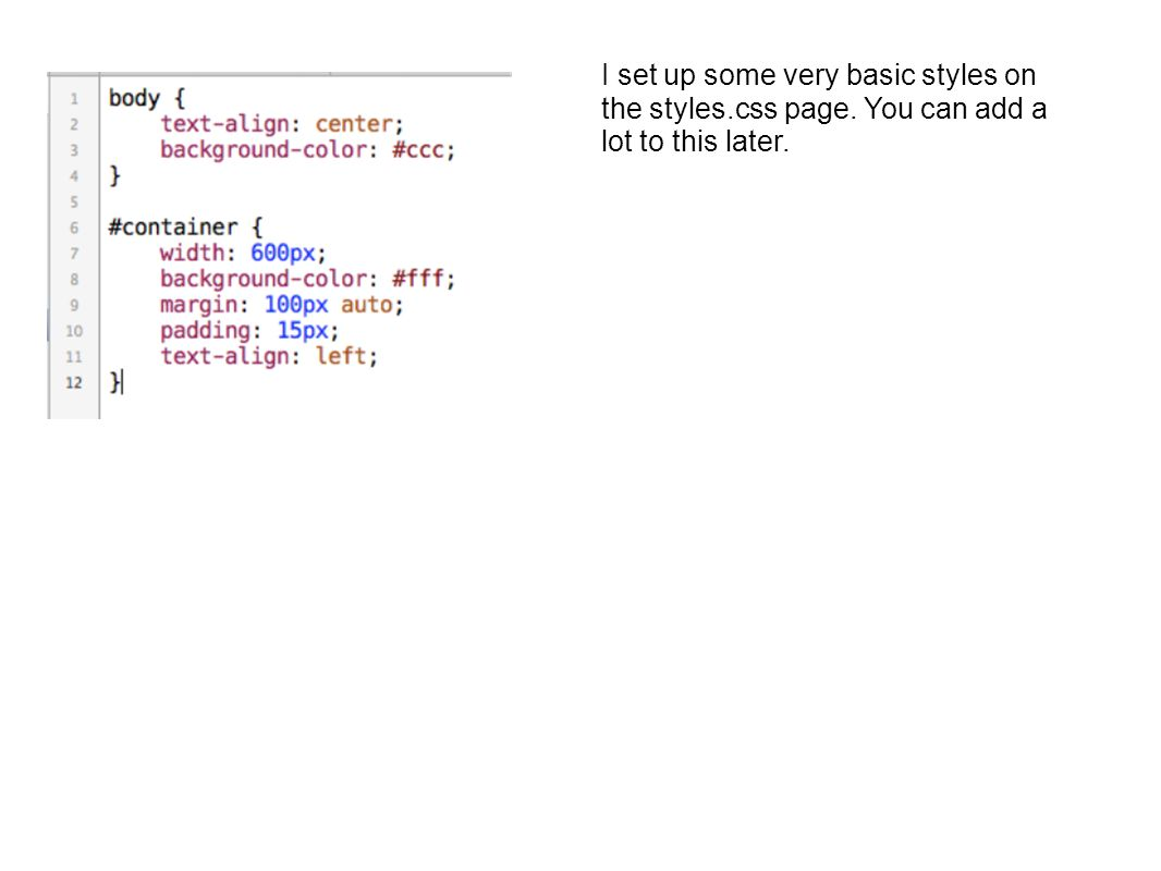 I set up some very basic styles on the styles.css page. You can add a lot to this later.