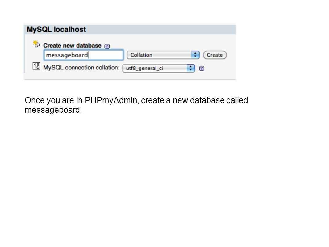 Once you are in PHPmyAdmin, create a new database called messageboard.