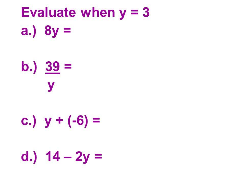 Evaluate when y = 3 a.) 8y = b.) 39 = y c.) y + (-6) = d.) 14 – 2y =