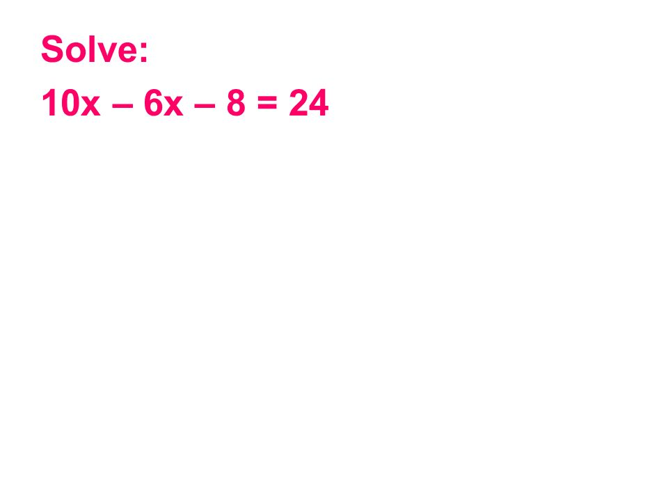Solve: 10x – 6x – 8 = 24