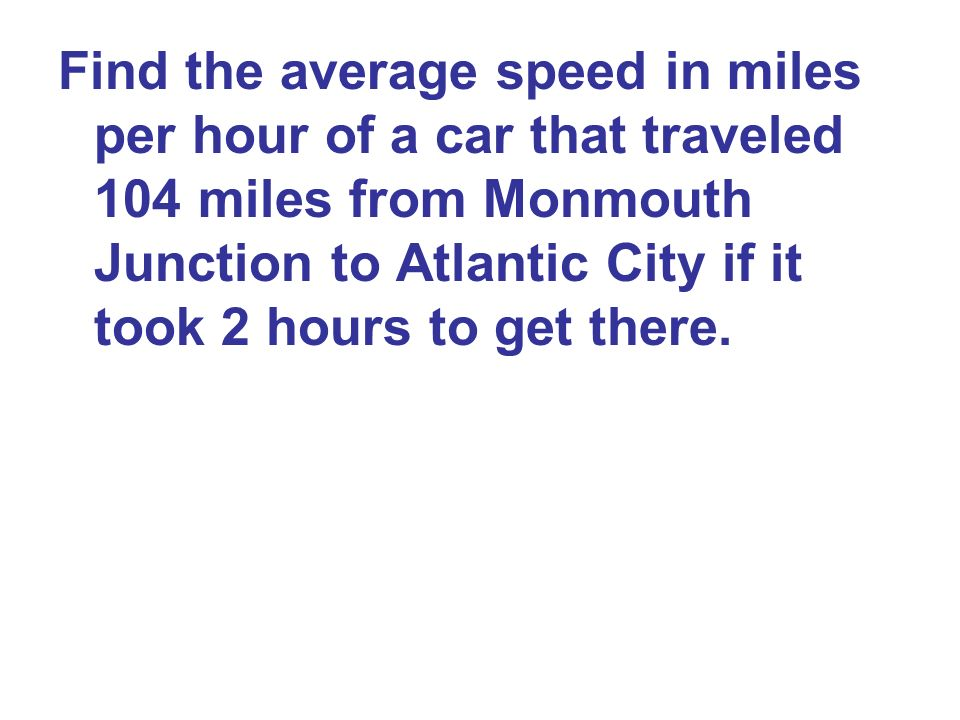 Find the average speed in miles per hour of a car that traveled 104 miles from Monmouth Junction to Atlantic City if it took 2 hours to get there.