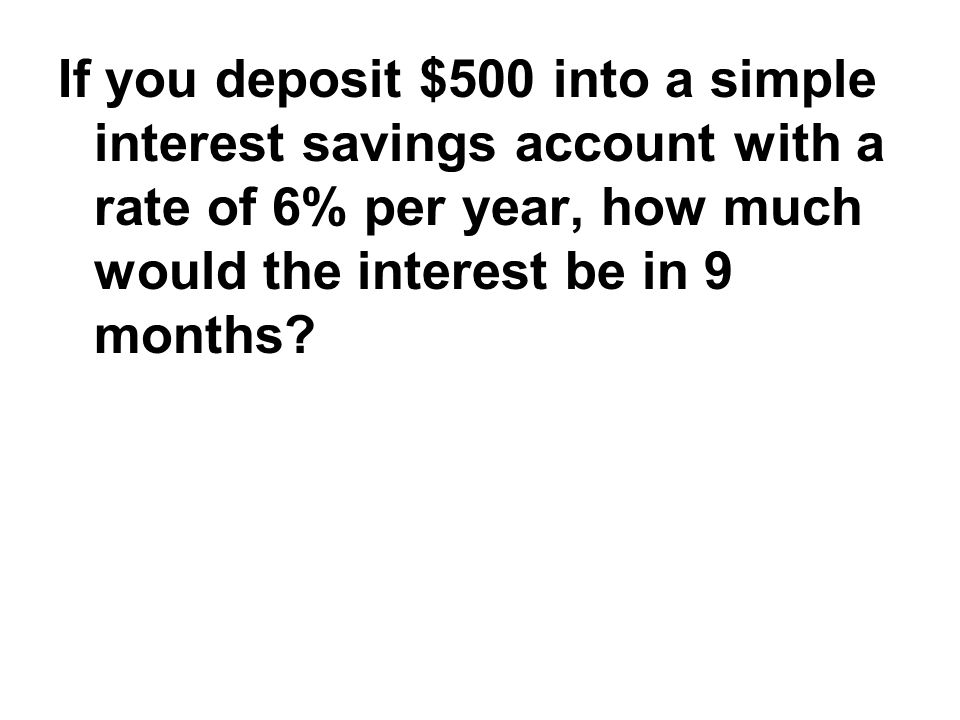 If you deposit $500 into a simple interest savings account with a rate of 6% per year, how much would the interest be in 9 months