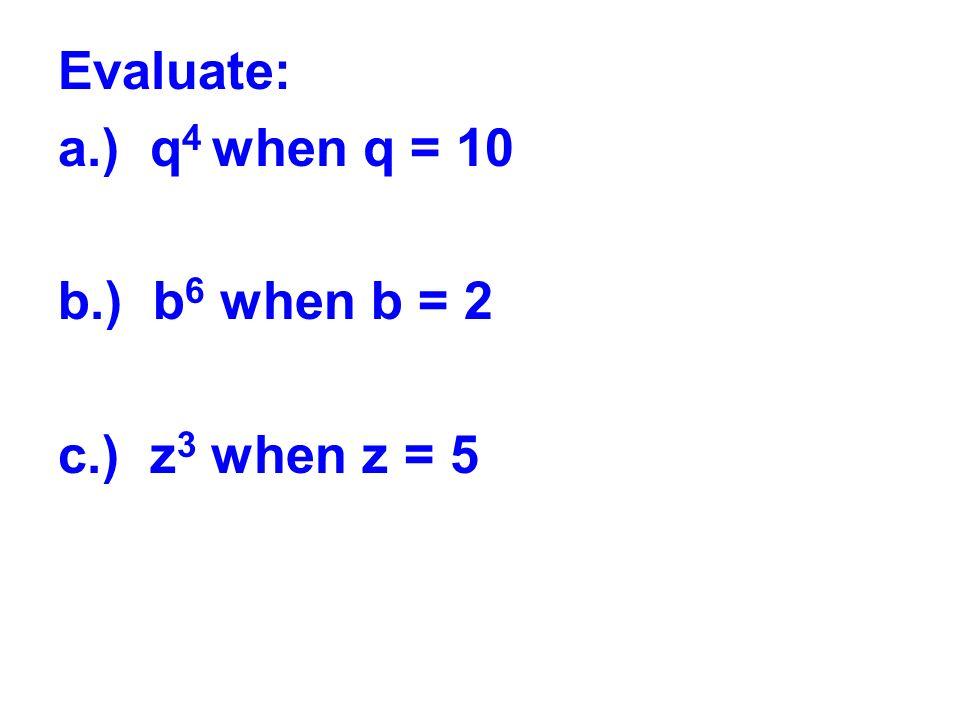 Evaluate: a.) q 4 when q = 10 b.) b 6 when b = 2 c.) z 3 when z = 5