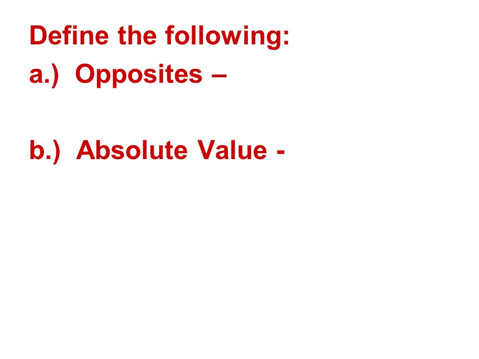 Define the following: a.) Opposites – b.) Absolute Value -