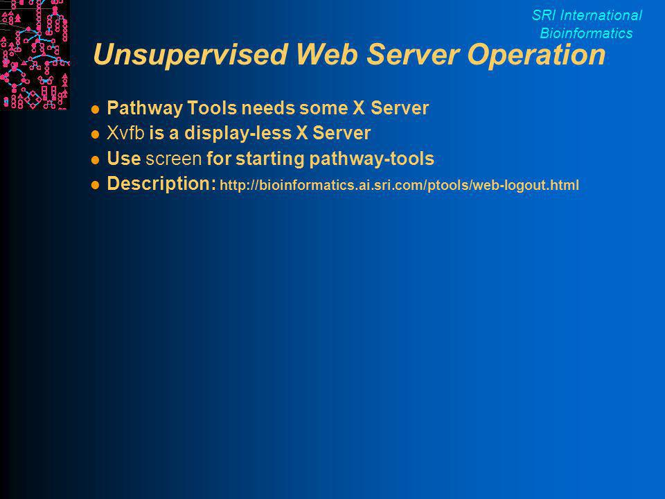 SRI International Bioinformatics Unsupervised Web Server Operation Pathway Tools needs some X Server Xvfb is a display-less X Server Use screen for starting pathway-tools Description: http://bioinformatics.ai.sri.com/ptools/web-logout.html