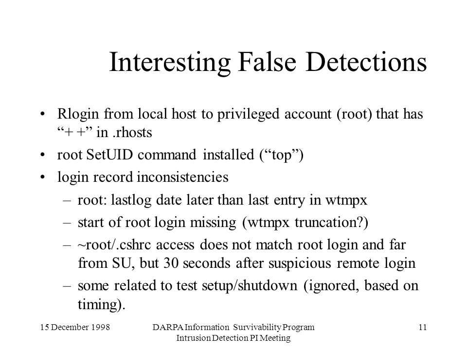 15 December 1998DARPA Information Survivability Program Intrusion Detection PI Meeting 11 Interesting False Detections Rlogin from local host to privileged account (root) that has + + in.rhosts root SetUID command installed (top) login record inconsistencies –root: lastlog date later than last entry in wtmpx –start of root login missing (wtmpx truncation?) –~root/.cshrc access does not match root login and far from SU, but 30 seconds after suspicious remote login –some related to test setup/shutdown (ignored, based on timing).