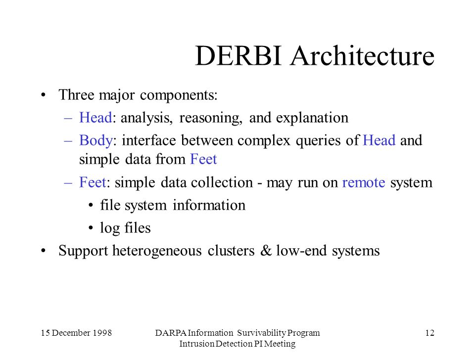 15 December 1998DARPA Information Survivability Program Intrusion Detection PI Meeting 12 DERBI Architecture Three major components: –Head: analysis, reasoning, and explanation –Body: interface between complex queries of Head and simple data from Feet –Feet: simple data collection - may run on remote system file system information log files Support heterogeneous clusters & low-end systems