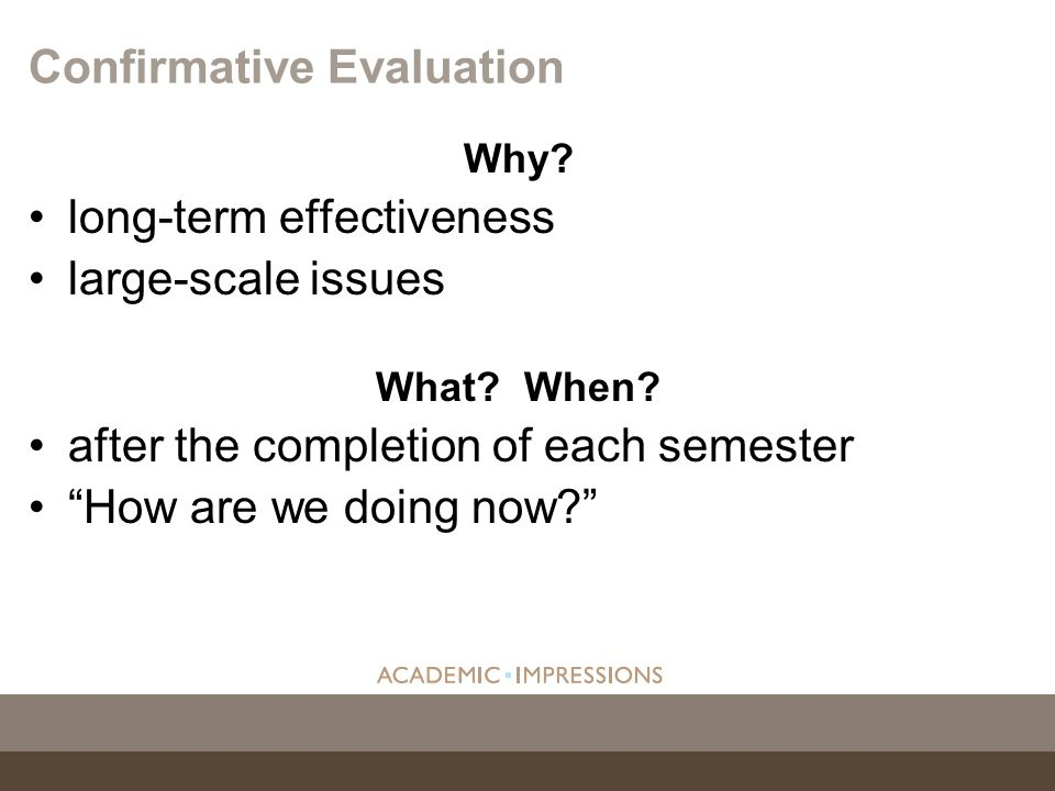 Why? long-term effectiveness large-scale issues What? When? after the completion of each semester How are we doing now? Confirmative Evaluation