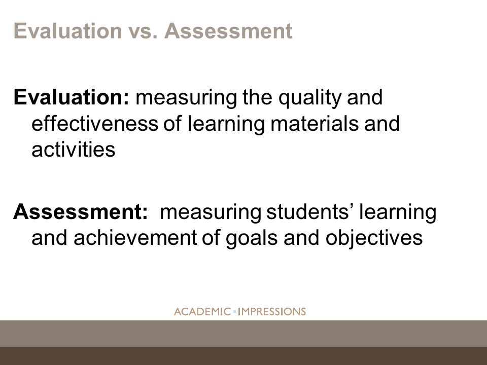 Evaluation: measuring the quality and effectiveness of learning materials and activities Assessment: measuring students learning and achievement of go