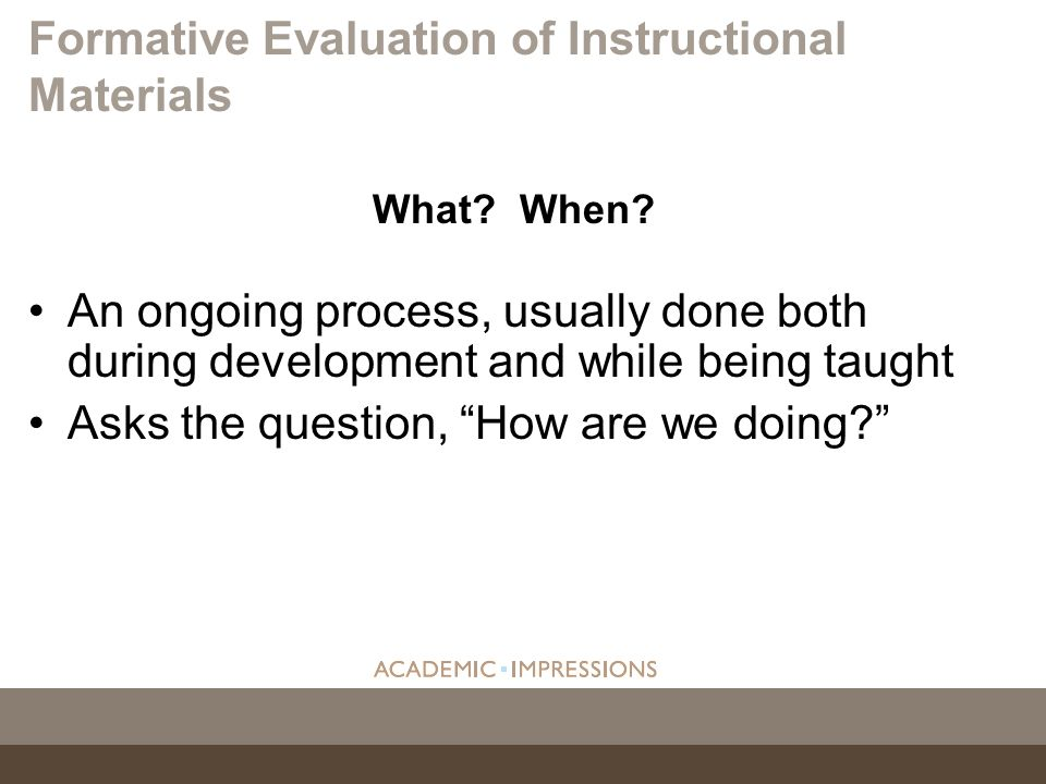 What? When? An ongoing process, usually done both during development and while being taught Asks the question, How are we doing? Formative Evaluation