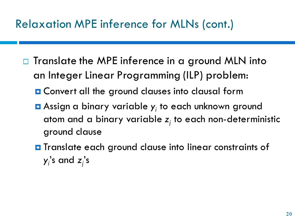 Relaxation MPE inference for MLNs (cont.) 20 Translate the MPE inference in a ground MLN into an Integer Linear Programming (ILP) problem: Convert all