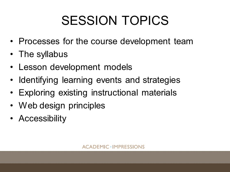 Processes for the course development team The syllabus Lesson development models Identifying learning events and strategies Exploring existing instructional materials Web design principles Accessibility SESSION TOPICS