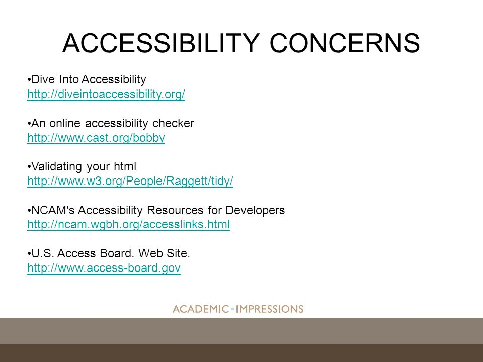 ACCESSIBILITY CONCERNS Dive Into Accessibility http://diveintoaccessibility.org/ http://diveintoaccessibility.org/ An online accessibility checker http://www.cast.org/bobby http://www.cast.org/bobby Validating your html http://www.w3.org/People/Raggett/tidy/ http://www.w3.org/People/Raggett/tidy/ NCAM s Accessibility Resources for Developers http://ncam.wgbh.org/accesslinks.html http://ncam.wgbh.org/accesslinks.html U.S.