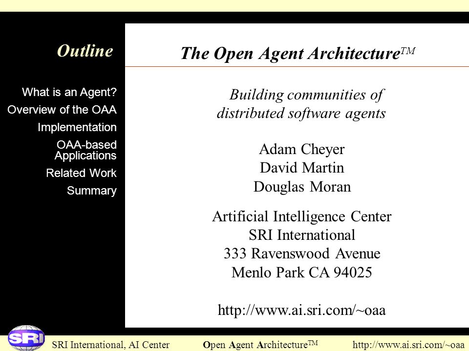 SRI International, AI Center Open Agent Architecture TM http://www.ai.sri.com/~oaa Building communities of distributed software agents Outline The Ope