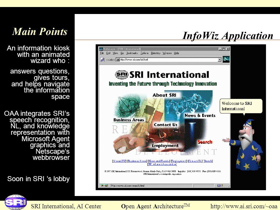 SRI International, AI Center Open Agent Architecture TM http://www.ai.sri.com/~oaa InfoWiz Application Main Points An information kiosk with an animat