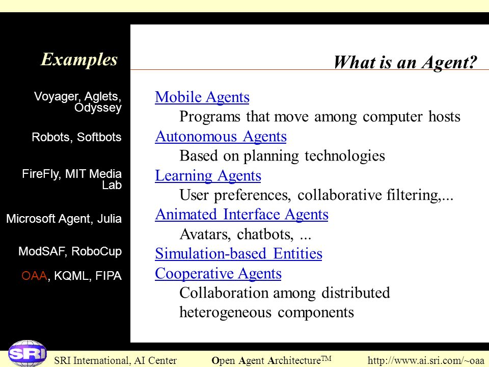 SRI International, AI Center Open Agent Architecture TM http://www.ai.sri.com/~oaa What is an Agent? Examples Voyager, Aglets, Odyssey Mobile Agents P