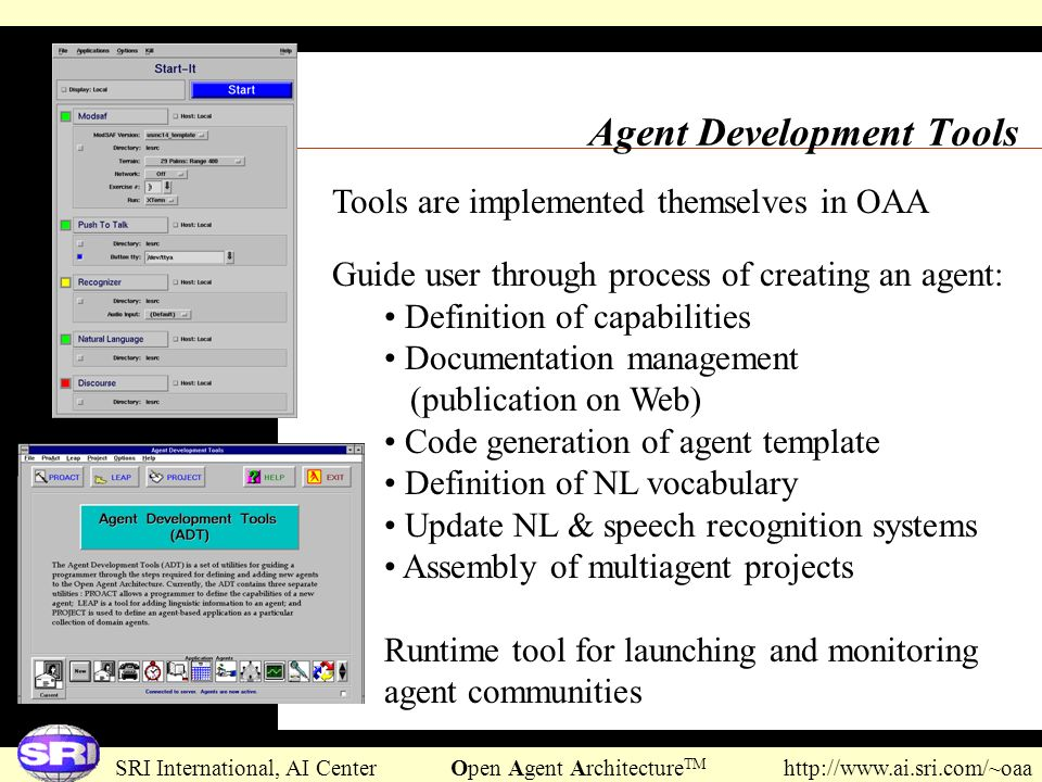 SRI International, AI Center Open Agent Architecture TM http://www.ai.sri.com/~oaa Agent Development Tools Tools are implemented themselves in OAA Gui