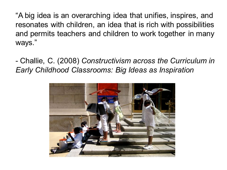 A big idea is an overarching idea that unifies, inspires, and resonates with children, an idea that is rich with possibilities and permits teachers and children to work together in many ways.