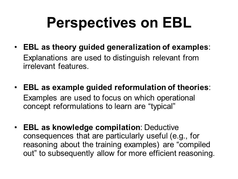 Perspectives on EBL EBL as theory guided generalization of examples: Explanations are used to distinguish relevant from irrelevant features.