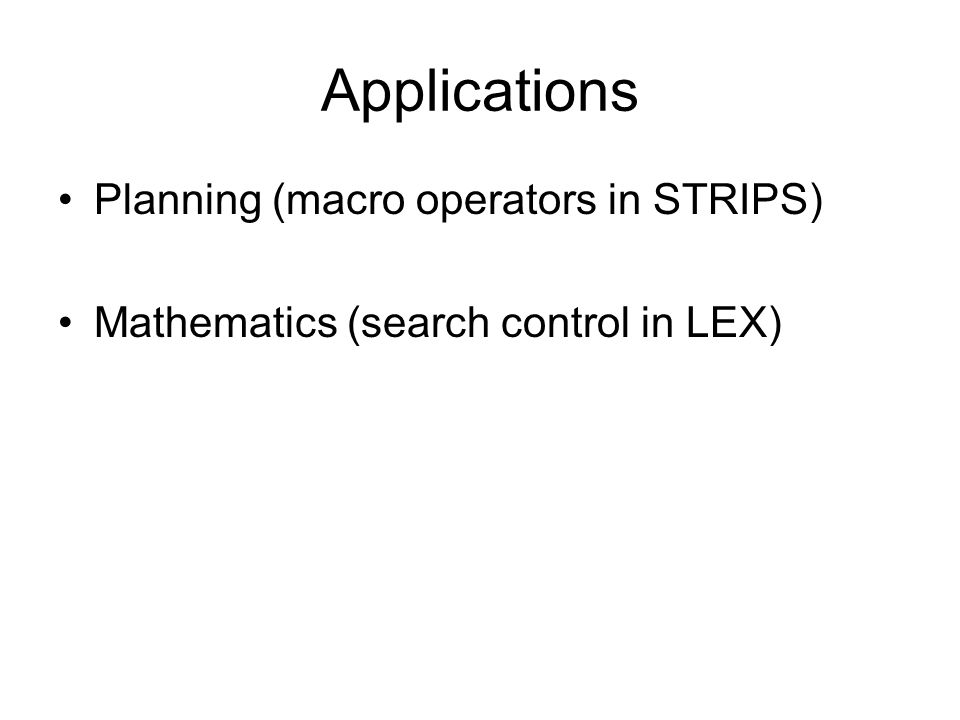 Applications Planning (macro operators in STRIPS) Mathematics (search control in LEX)