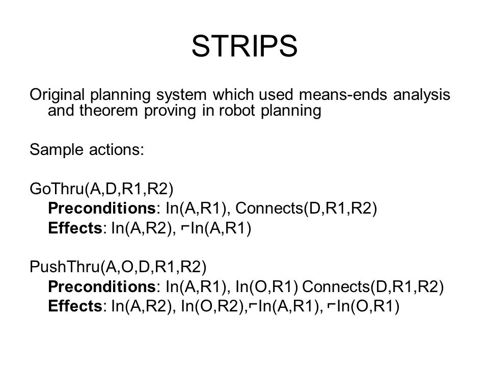 STRIPS Original planning system which used means-ends analysis and theorem proving in robot planning Sample actions: GoThru(A,D,R1,R2) Preconditions: In(A,R1), Connects(D,R1,R2) Effects: In(A,R2), In(A,R1) PushThru(A,O,D,R1,R2) Preconditions: In(A,R1), In(O,R1) Connects(D,R1,R2) Effects: In(A,R2), In(O,R2),In(A,R1), In(O,R1)