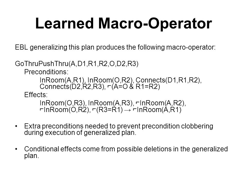 Learned Macro-Operator EBL generalizing this plan produces the following macro-operator: GoThruPushThru(A,D1,R1,R2,O,D2,R3) Preconditions: InRoom(A,R1), InRoom(O,R2), Connects(D1,R1,R2), Connects(D2,R2,R3), (A=O & R1=R2) Effects: InRoom(O,R3), InRoom(A,R3), InRoom(A,R2), InRoom(O,R2), (R3=R1) InRoom(A,R1) Extra preconditions needed to prevent precondition clobbering during execution of generalized plan.