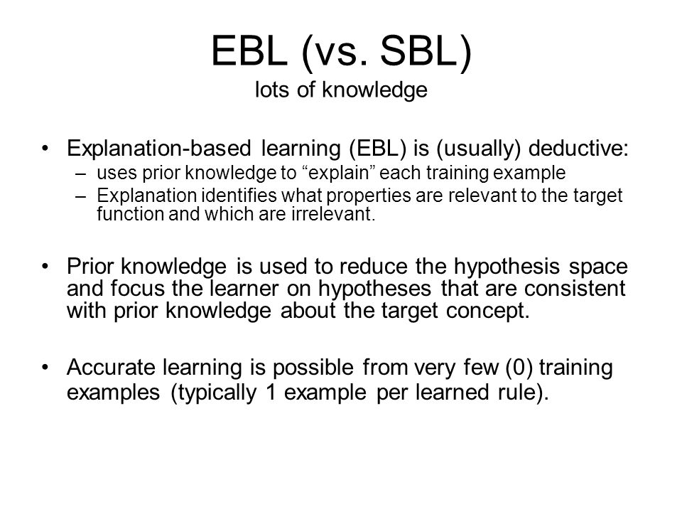 The EBL Hypothesis By understanding why an example is a member of a target concept, one can learn the essential properties of the concept Trade-off the need to collect many examples for the ability to explain single examples (via a domain theory) This assumes the domain theory is competent: –Correct: does not entail that any negative example is positive –Complete: each positive example can be explained –Tractable: an explanation can be found for each positive example.