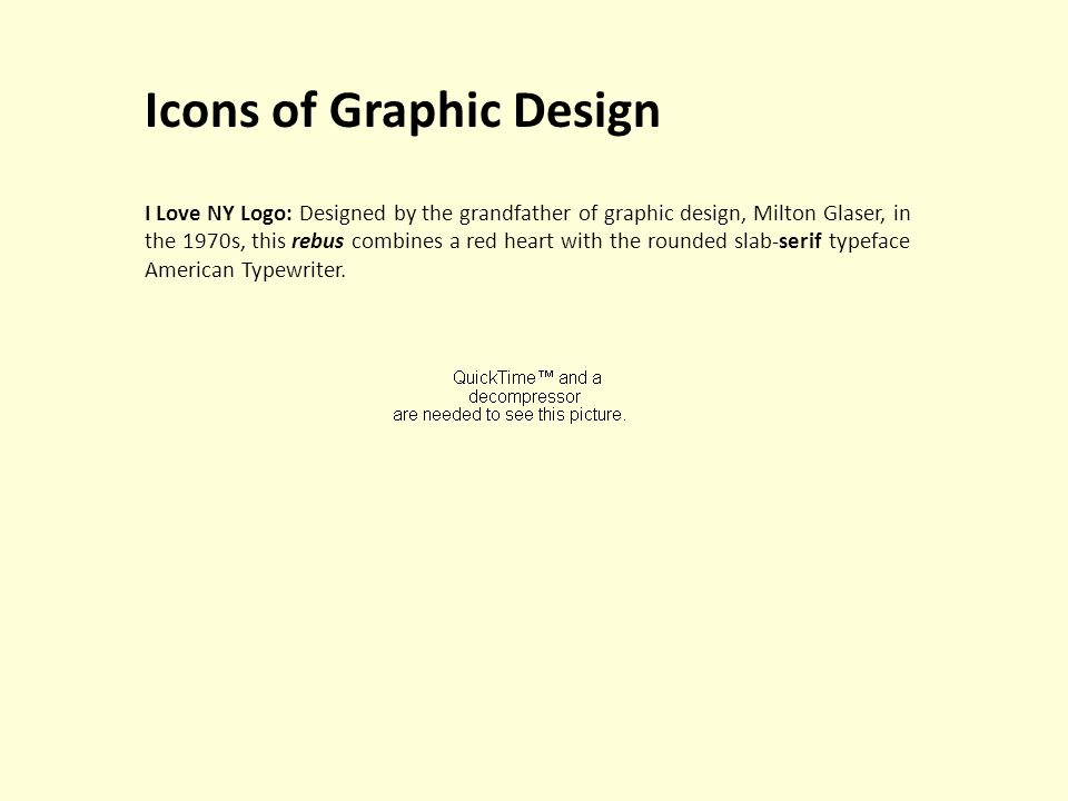 Icons of Graphic Design I Love NY Logo: Designed by the grandfather of graphic design, Milton Glaser, in the 1970s, this rebus combines a red heart with the rounded slab-serif typeface American Typewriter.