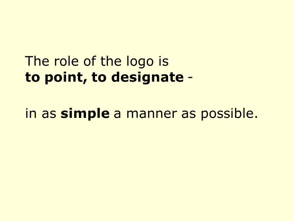 The role of the logo is to point, to designate - in as simple a manner as possible.
