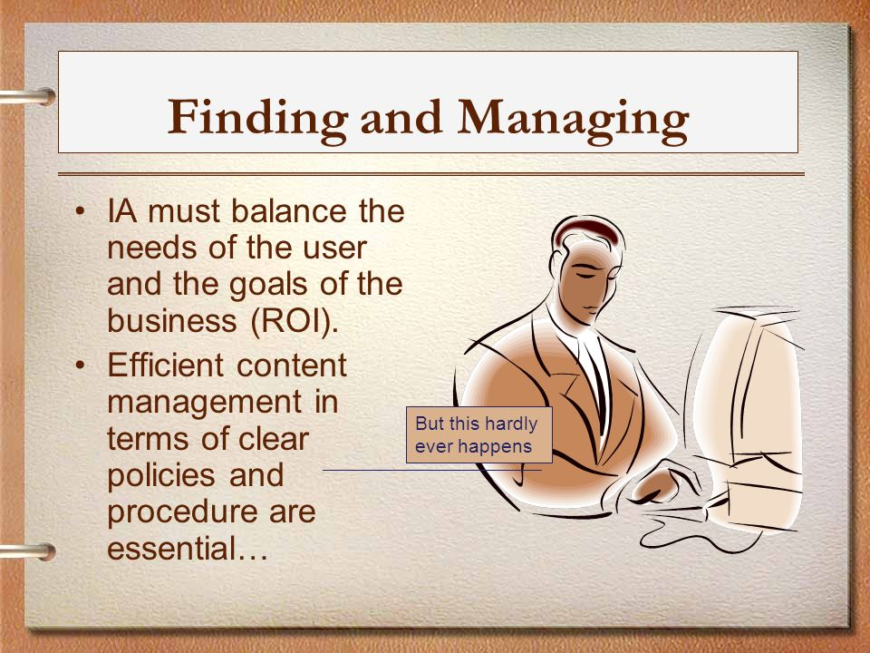 Finding and Managing IA must balance the needs of the user and the goals of the business (ROI).