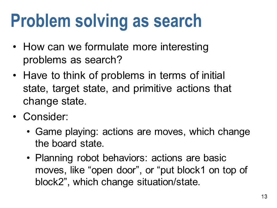 13 Problem solving as search How can we formulate more interesting problems as search? Have to think of problems in terms of initial state, target sta