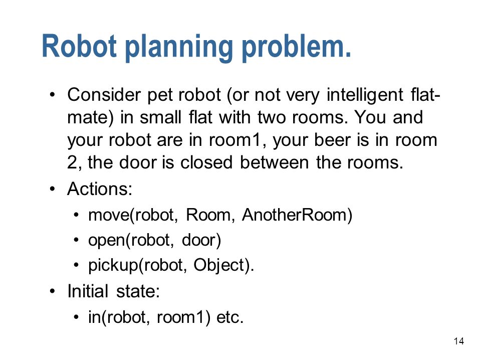 14 Robot planning problem. Consider pet robot (or not very intelligent flat- mate) in small flat with two rooms. You and your robot are in room1, your
