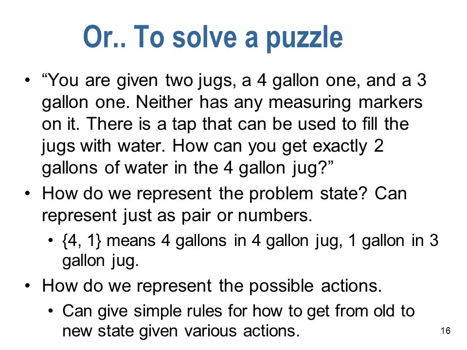 16 Or.. To solve a puzzle You are given two jugs, a 4 gallon one, and a 3 gallon one. Neither has any measuring markers on it. There is a tap that can