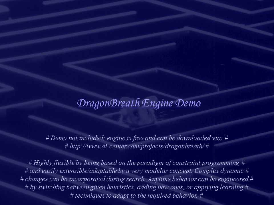 DragonBreath Engine Demo # Demo not included; engine is free and can be downloaded via: # # http://www.ai-center.com/projects/dragonbreath/ # # Highly flexible by being based on the paradigm of constraint programming # # and easily extensible/adaptable by a very modular concept.