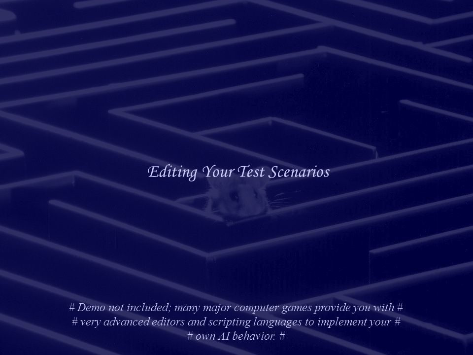 Editing Your Test Scenarios # Demo not included; many major computer games provide you with # # very advanced editors and scripting languages to implement your # # own AI behavior.