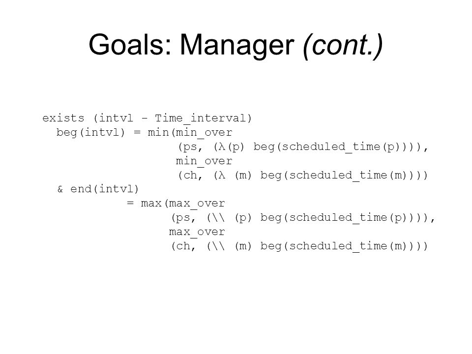 Goals: Manager (cont.) exists (intvl - Time_interval) beg(intvl) = min(min_over (ps, (λ(p) beg(scheduled_time(p)))), min_over (ch, (λ (m) beg(scheduled_time(m)))) & end(intvl) = max(max_over (ps, (\\ (p) beg(scheduled_time(p)))), max_over (ch, (\\ (m) beg(scheduled_time(m))))