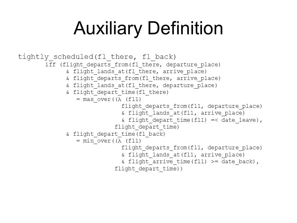 Auxiliary Definition tightly_scheduled(fl_there, fl_back) iff (flight_departs_from(fl_there, departure_place) & flight_lands_at(fl_there, arrive_place) & flight_departs_from(fl_there, arrive_place) & flight_lands_at(fl_there, departure_place) & flight_depart_time(fl_there) = max_over((λ (fl1) flight_departs_from(fl1, departure_place) & flight_lands_at(fl1, arrive_place) & flight_depart_time(fl1) =< date_leave), flight_depart_time) & flight_depart_time(fl_back) = min_over((λ (fl1) flight_departs_from(fl1, departure_place) & flight_lands_at(fl1, arrive_place) & flight_arrive_time(fl1) >= date_back), flight_depart_time))
