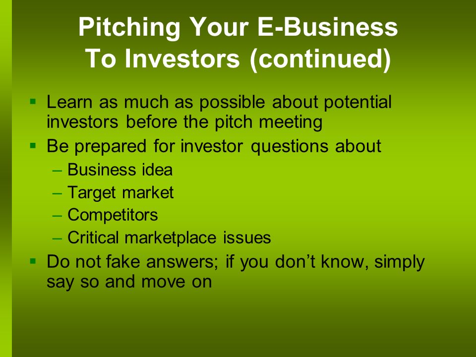 Pitching Your E-Business To Investors (continued) Learn as much as possible about potential investors before the pitch meeting Be prepared for investor questions about –Business idea –Target market –Competitors –Critical marketplace issues Do not fake answers; if you dont know, simply say so and move on