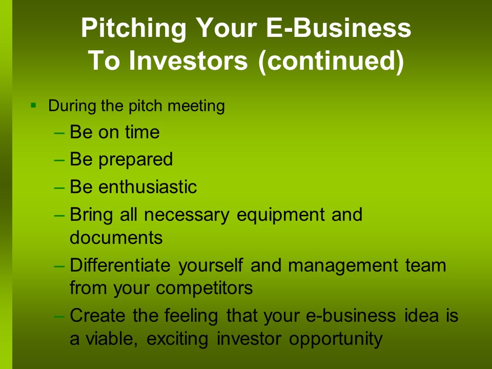 Pitching Your E-Business To Investors (continued) During the pitch meeting –Be on time –Be prepared –Be enthusiastic –Bring all necessary equipment and documents –Differentiate yourself and management team from your competitors –Create the feeling that your e-business idea is a viable, exciting investor opportunity