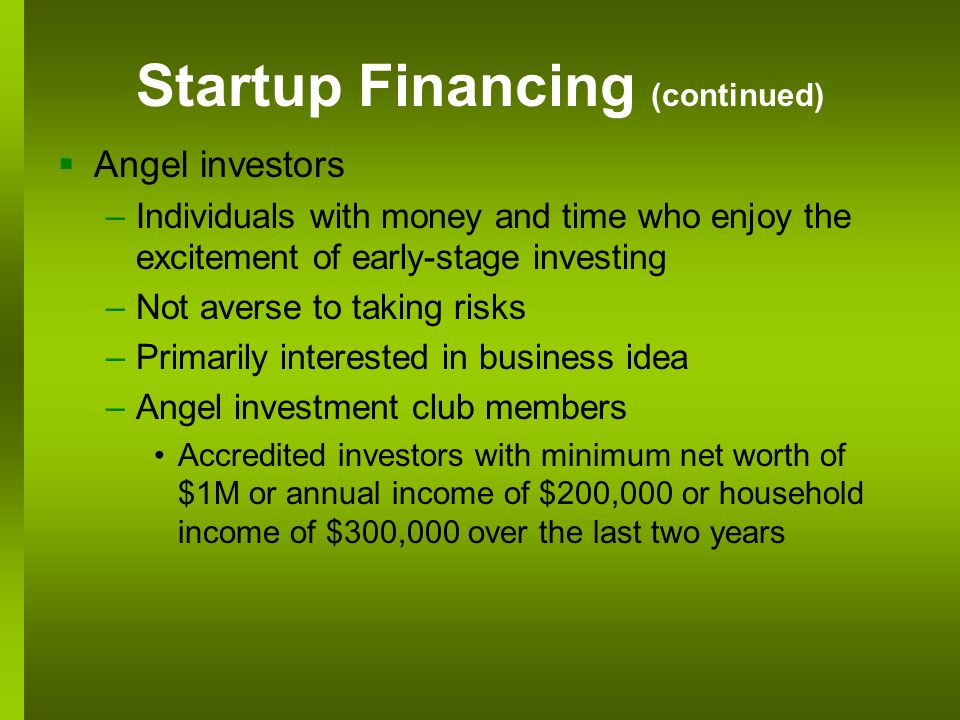 Startup Financing (continued) Angel investors –Individuals with money and time who enjoy the excitement of early-stage investing –Not averse to taking risks –Primarily interested in business idea –Angel investment club members Accredited investors with minimum net worth of $1M or annual income of $200,000 or household income of $300,000 over the last two years