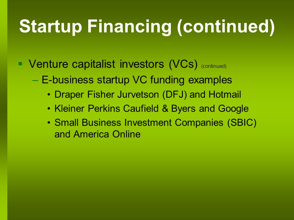 Venture capitalist investors (VCs) (continued) –E-business startup VC funding examples Draper Fisher Jurvetson (DFJ) and Hotmail Kleiner Perkins Caufield & Byers and Google Small Business Investment Companies (SBIC) and America Online