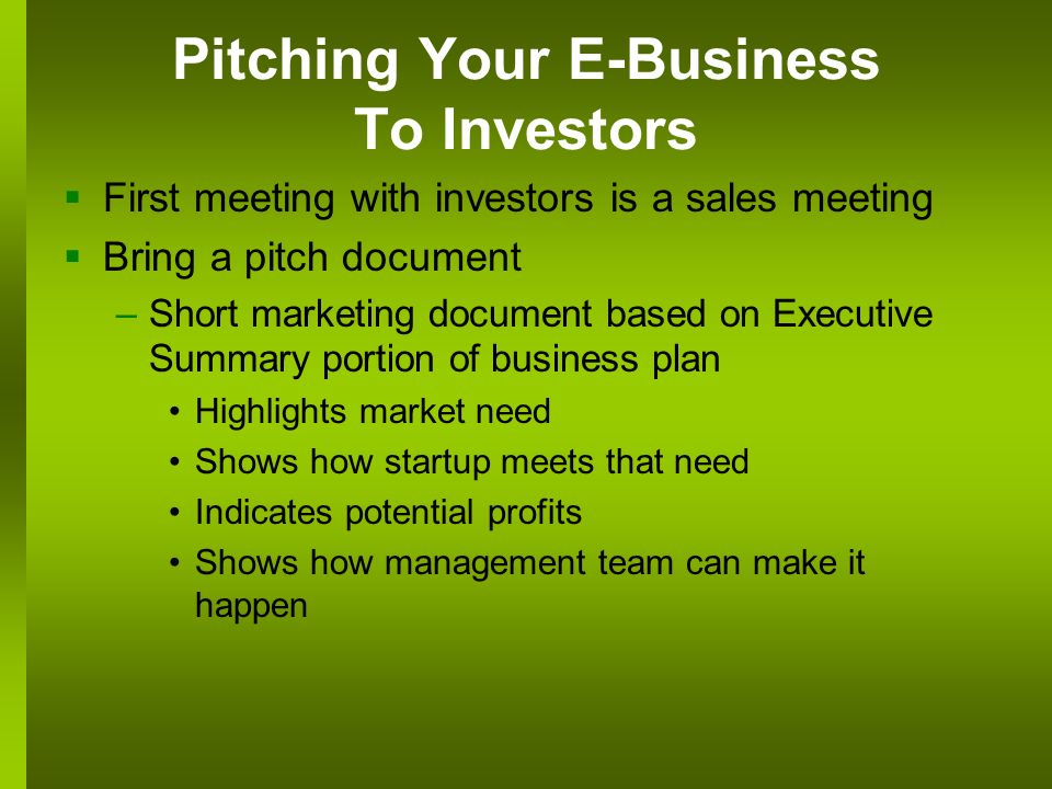 Pitching Your E-Business To Investors First meeting with investors is a sales meeting Bring a pitch document –Short marketing document based on Executive Summary portion of business plan Highlights market need Shows how startup meets that need Indicates potential profits Shows how management team can make it happen