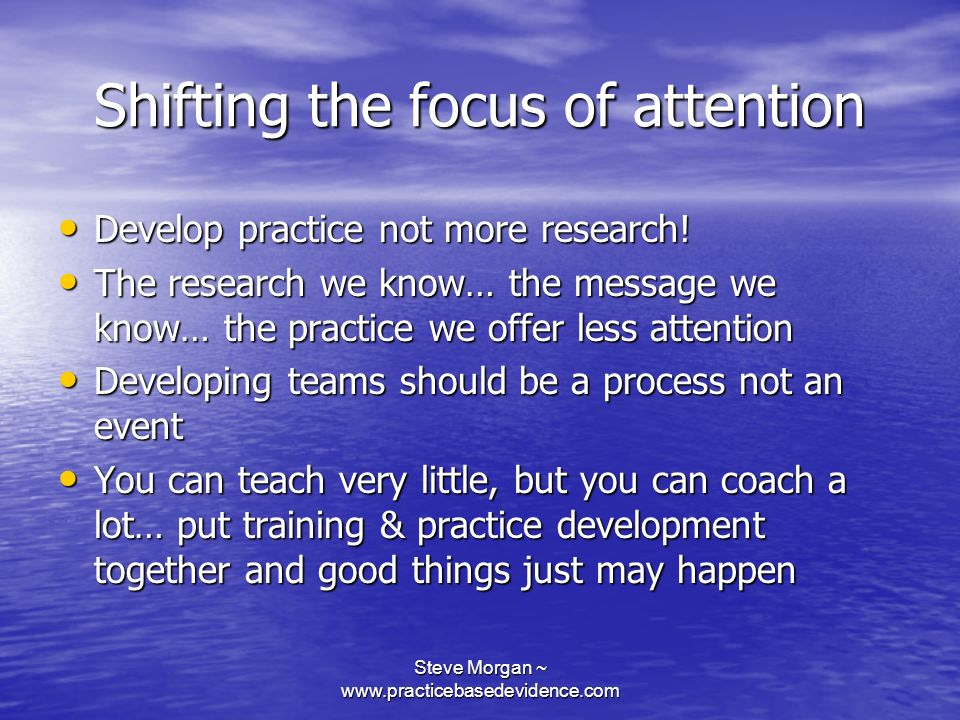 Steve Morgan ~ www.practicebasedevidence.com Shifting the focus of attention Develop practice not more research.