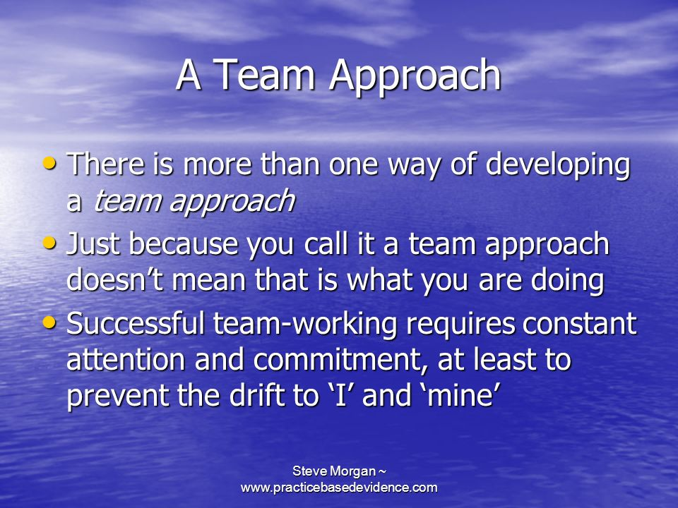 Steve Morgan ~ www.practicebasedevidence.com A Team Approach There is more than one way of developing a team approach There is more than one way of developing a team approach Just because you call it a team approach doesnt mean that is what you are doing Just because you call it a team approach doesnt mean that is what you are doing Successful team-working requires constant attention and commitment, at least to prevent the drift to I and mine Successful team-working requires constant attention and commitment, at least to prevent the drift to I and mine