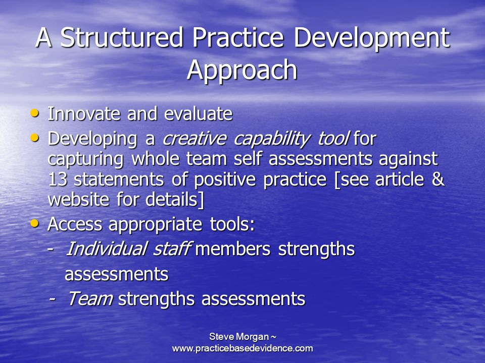 Steve Morgan ~ www.practicebasedevidence.com A Structured Practice Development Approach Innovate and evaluate Innovate and evaluate Developing a creative capability tool for capturing whole team self assessments against 13 statements of positive practice [see article & website for details] Developing a creative capability tool for capturing whole team self assessments against 13 statements of positive practice [see article & website for details] Access appropriate tools: Access appropriate tools: - Individual staff members strengths - Individual staff members strengths assessments assessments - Team strengths assessments - Team strengths assessments