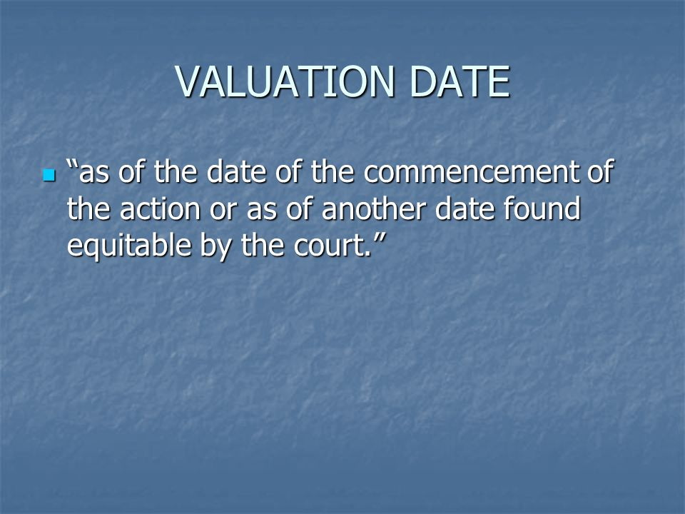 VALUATION DATE as of the date of the commencement of the action or as of another date found equitable by the court. as of the date of the commencement