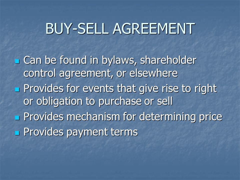 BUY-SELL AGREEMENT Can be found in bylaws, shareholder control agreement, or elsewhere Can be found in bylaws, shareholder control agreement, or elsewhere Provides for events that give rise to right or obligation to purchase or sell Provides for events that give rise to right or obligation to purchase or sell Provides mechanism for determining price Provides mechanism for determining price Provides payment terms Provides payment terms