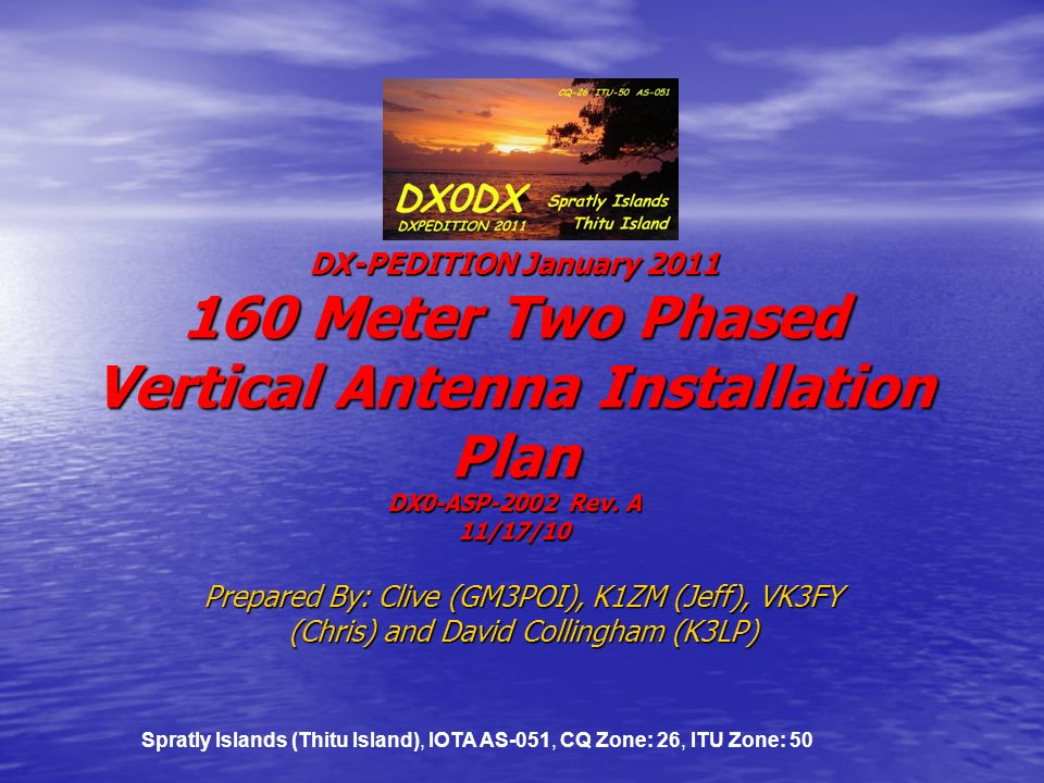 DX0DX DX-PEDITION January 2011 160 Meter Two Phased Vertical Antenna Installation Plan DX0-ASP-2002 Rev. A 11/17/10 Prepared By: Clive (GM3POI), K1ZM