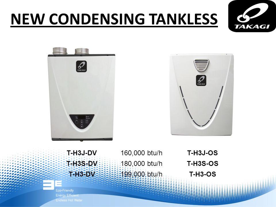 NEW CONDENSING TANKLESS T-H3J-DV T-H3S-DV T-H3-DV T-H3J-OS T-H3S-OS T-H3-OS 160,000 btu/h 180,000 btu/h 199,000 btu/h