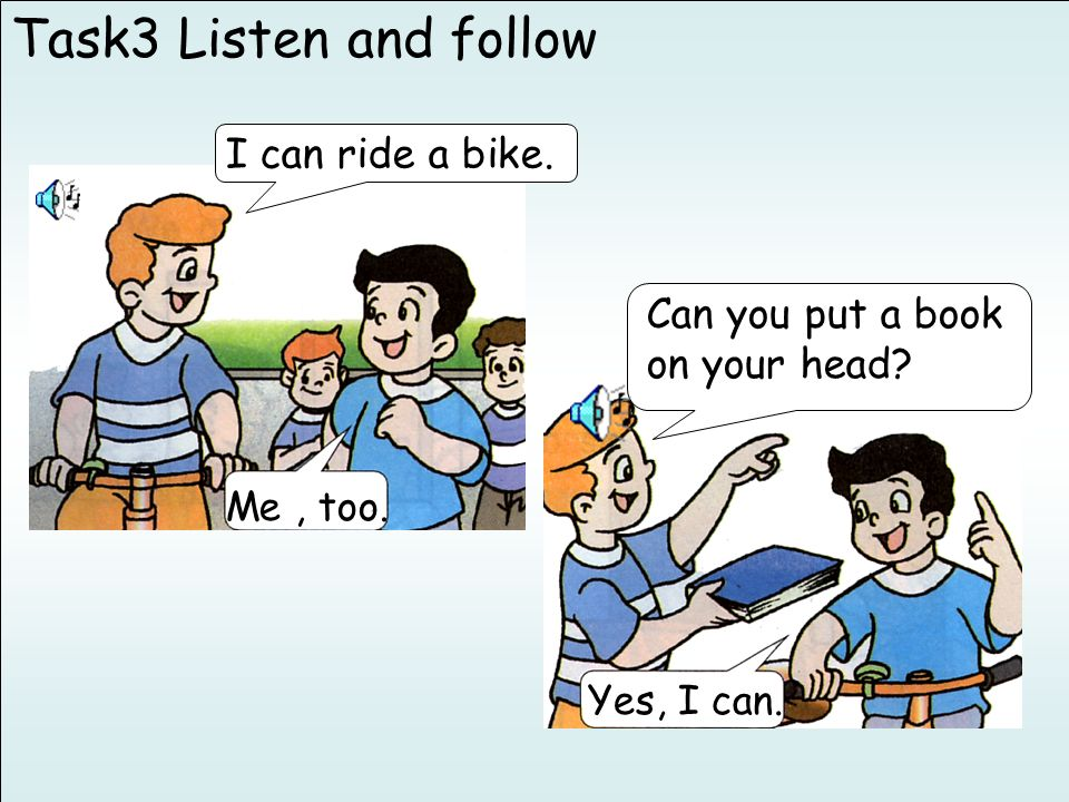 Task3 Listen and follow Me, too. I can ride a bike. Yes, I can. Can you put a book on your head